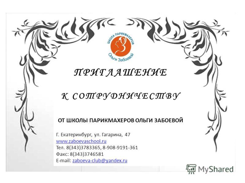 ПРИГЛАШЕНИЕ К СОТРУДНИЧЕСТВУ ОТ ШКОЛЫ ПАРИКМАХЕРОВ ОЛЬГИ ЗАБОЕВОЙ Г. Екатеринбург, ул. Гагарина, 47 www.zaboevaschool.ru Тел. 8(343)3783365, 8-908-9191-361 Факс: 8(343)3746581 E-mail: zaboeva-club@yandex.ruzaboeva-club@yandex.ru