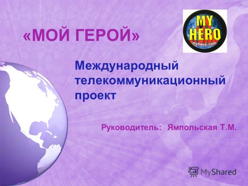 «МОЙ ГЕРОЙ» Международный телекоммуникационный проект Руководитель: Ямпольская Т.М.