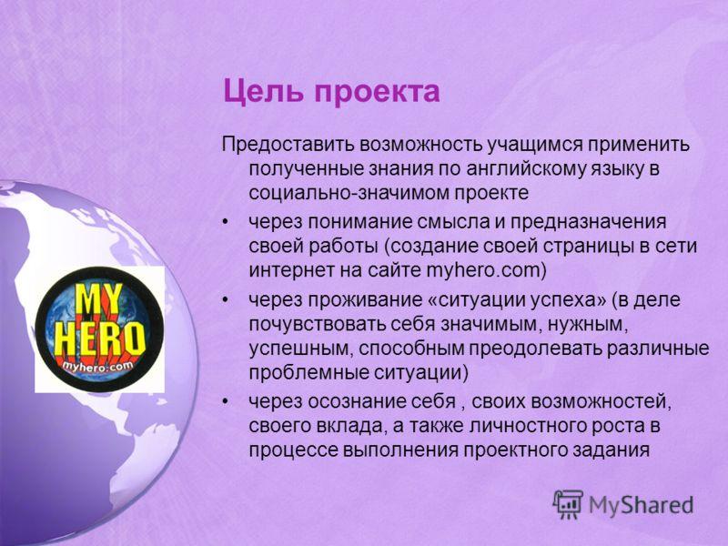 Цель проекта Предоставить возможность учащимся применить полученные знания по английскому языку в социально-значимом проекте через понимание смысла и предназначения своей работы (создание своей страницы в сети интернет на сайте myhero.com) через прож
