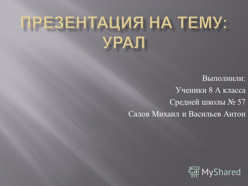 Выполнили : Ученики 8 А класса Средней школы 57 Салов Михаил и Васильев Антон