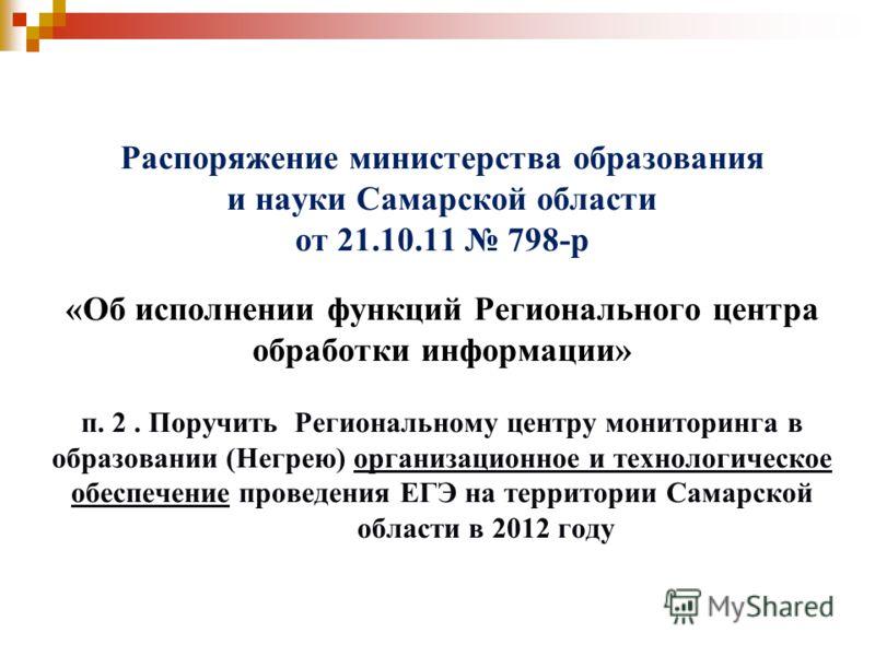 Распоряжение министерства образования и науки Самарской области от 21.10.11 798-р «Об исполнении функций Регионального центра обработки информации» п. 2. Поручить Региональному центру мониторинга в образовании (Негрею) организационное и технологическ