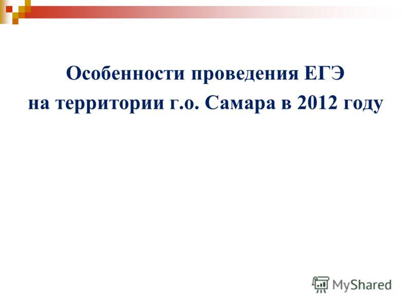 Особенности проведения ЕГЭ на территории г.о. Самара в 2012 году