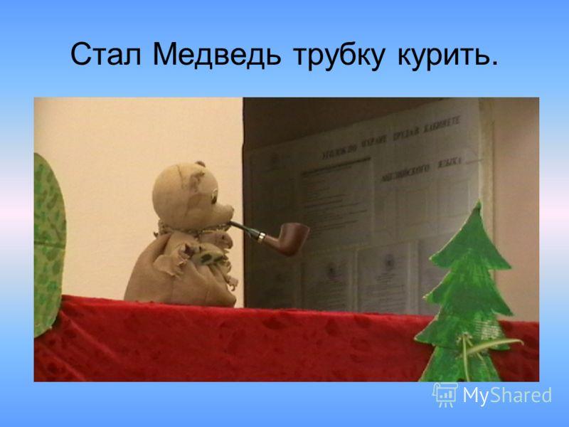 Стал Медведь трубку курить.
