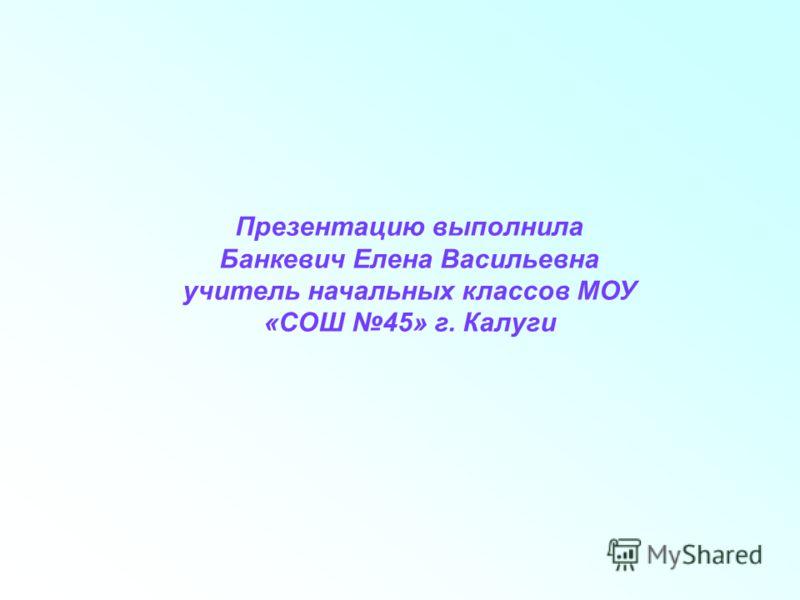 Презентацию выполнила Банкевич Елена Васильевна учитель начальных классов МОУ «СОШ 45» г. Калуги