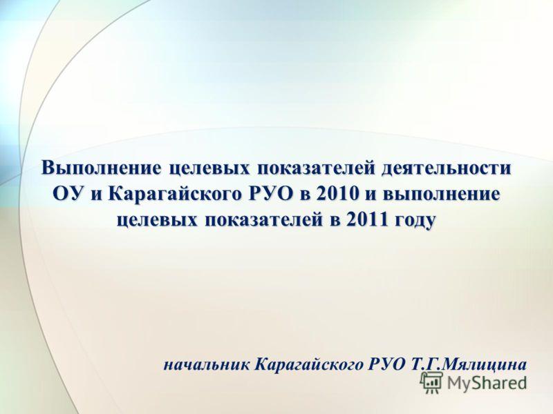 Выполнение целевых показателей деятельности ОУ и Карагайского РУО в 2010 и выполнение целевых показателей в 2011 году начальник Карагайского РУО Т.Г.Мялицина