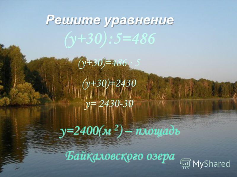Решите уравнение (y+30) :5=486 (y+30)=486 5 (y+30)=2430 y= 2430-30 y=2400(м 2 ) – площадь Байкаловского озера