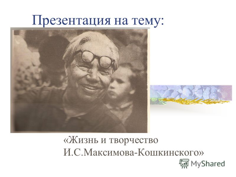 Презентация на тему: «Жизнь и творчество И.С.Максимова-Кошкинского»