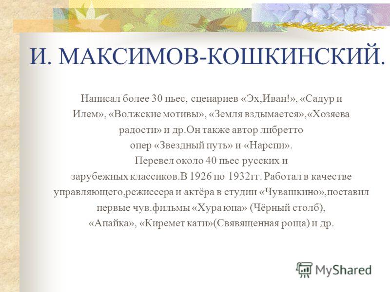 Написал более 30 пьес, сценариев «Эх,Иван!», «Садур и Илем», «Волжские мотивы», «Земля вздымается»,«Хозяева радости» и др.Он также автор либретто опер «Звездный путь» и «Нарспи». Перевел около 40 пьес русских и зарубежных классиков.В 1926 по 1932гг.