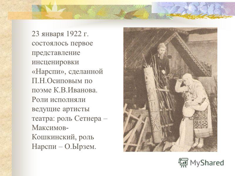 23 января 1922 г. состоялось первое представление инсценировки «Нарспи», сделанной П.Н.Осиповым по поэме К.В.Иванова. Роли исполняли ведущие артисты театра: роль Сетнера – Максимов- Кошкинский, роль Нарспи – О.Ырзем.