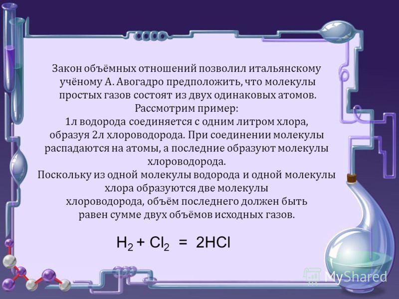 Закон объёмных отношений позволил итальянскому учёному А. Авогадро предположить, что молекулы простых газов состоят из двух одинаковых атомов. Рассмотрим пример: 1л водорода соединяется с одним литром хлора, образуя 2л хлороводорода. При соединении м