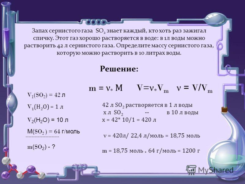 Запах сернистого газа SO 2 знает каждый, кто хоть раз зажигал спичку. Этот газ хорошо растворяется в воде: в 1л воды можно растворить 42 л сернистого газа. Определите массу сернистого газа, которую можно растворить в 10 литрах воды. Решение: V= ν * V