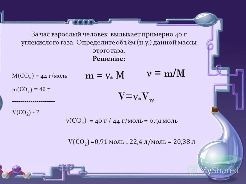 За час взрослый человек выдыхает примерно 40 г углекислого газа. Определите объём (н.у.) данной массы этого газа. Решение: m = ν * М V= ν * V m ν = m / M М(СO 2 ) = 44 г/моль m (С O 2 ) = 4 0 г --------------------- V ( CO 2 ) - ? ν(СО 2 ) = 40 г / 4