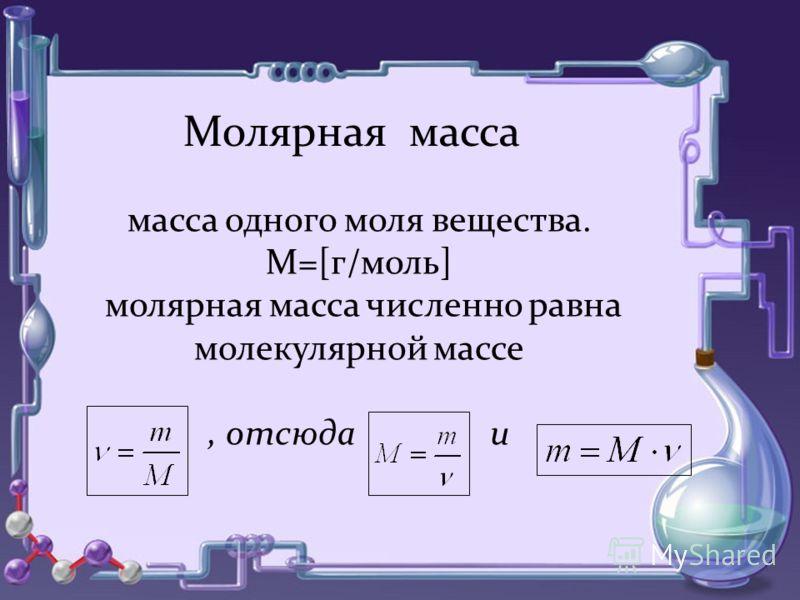 Молярная масса масса одного моля вещества. М=[г/моль] молярная масса численно равна молекулярной массе, отсюда и