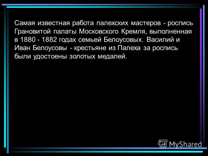 Самая известная работа палехских мастеров - роспись Грановитой палаты Московского Кремля, выполненная в 1880 - 1882 годах семьей Белоусовых. Василий и