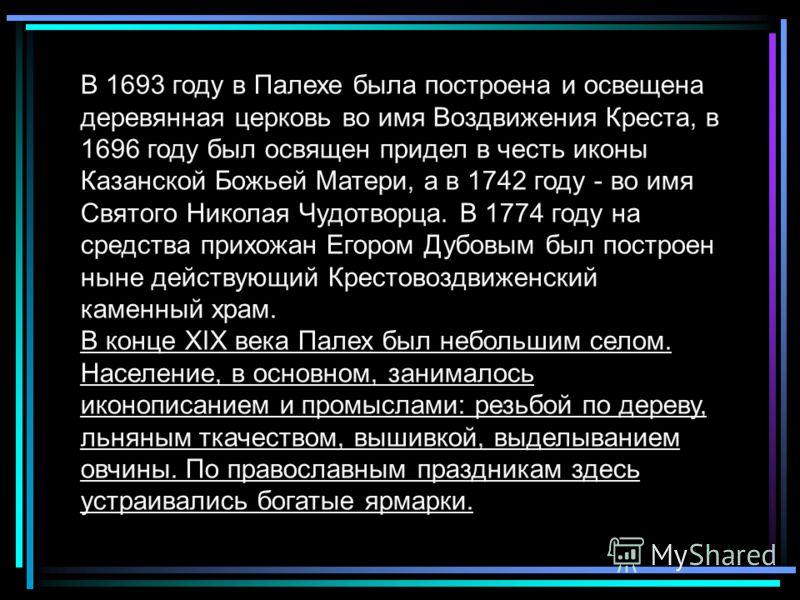 В 1693 году в Палехе была построена и освещена деревянная церковь во имя Воздвижения Креста, в 1696 году был освящен придел в честь иконы Казанской Бо
