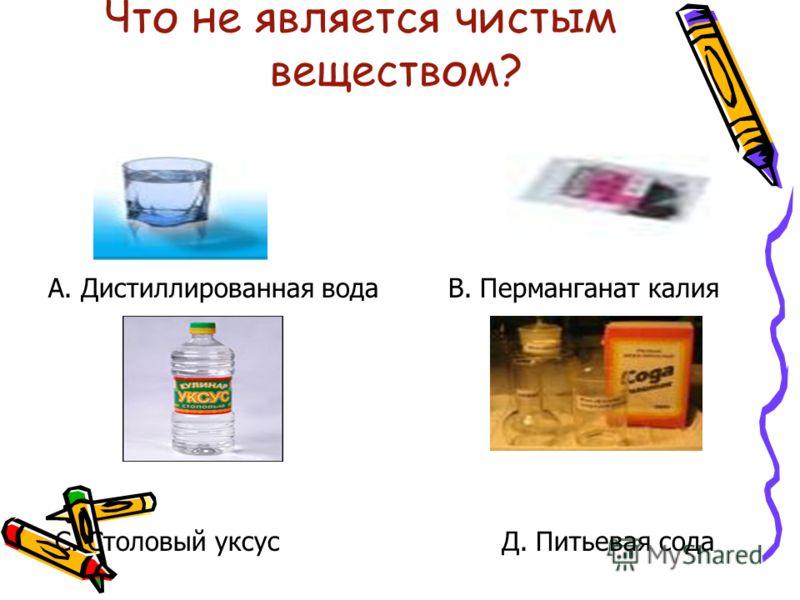 Что не является чистым веществом? А. Дистиллированная водаВ. Перманганат калия С. Столовый уксусД. Питьевая сода