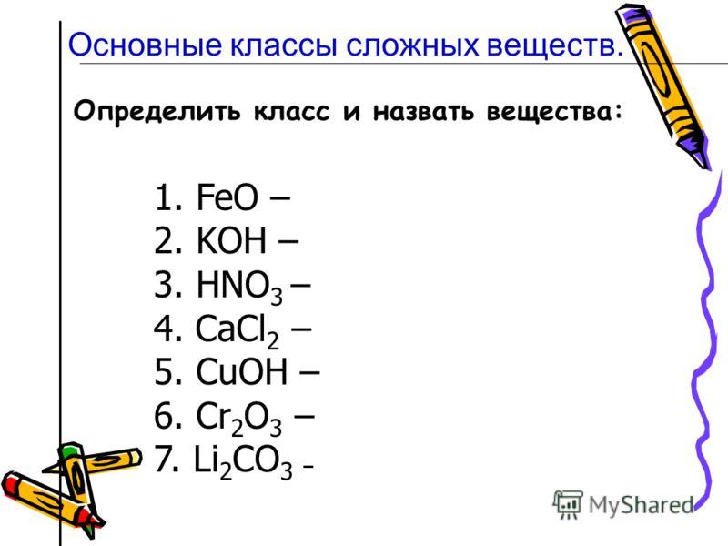 Определить класс и назвать вещества: 1. FeO – 2. KOН – 3. HNO 3 – 4. CaCl 2 – 5. CuOН – 6. Cr 2 O 3 – 7. Li 2 CO 3 – Основные классы сложных веществ.