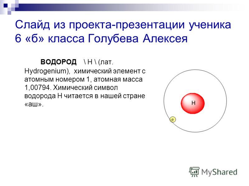 Слайд из проекта-презентации ученика 6 «б» класса Голубева Алексея ВОДОРОД \ H \ (лат. Hydrogenium), химический элемент с атомным номером 1, атомная масса 1,00794. Химический символ водорода Н читается в нашей стране «аш». e