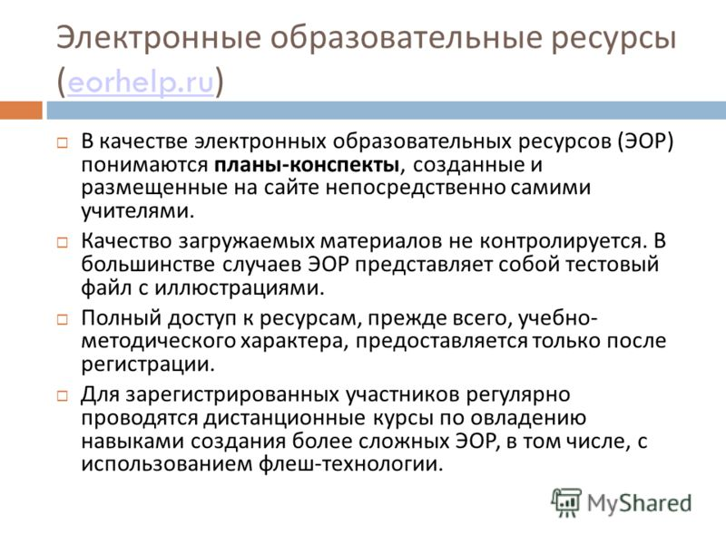 Электронные образовательные ресурсы ( eorhelp.ru ) eorhelp.ru В качестве электронных образовательных ресурсов (ЭОР) понимаются планы-конспекты, созданные и размещенные на сайте непосредственно самими учителями. Качество загружаемых материалов не конт