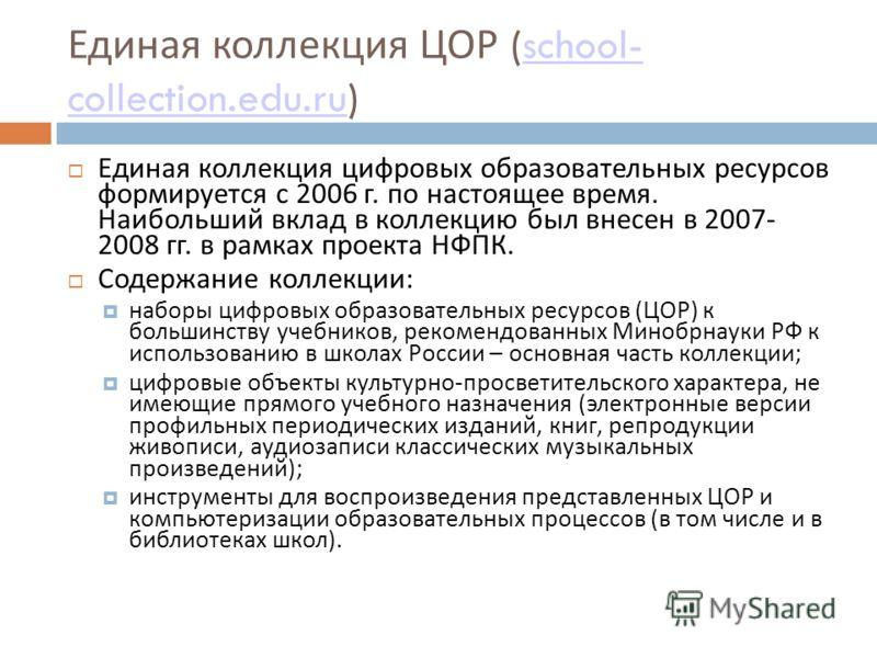 Единая коллекция ЦОР (school- collection.edu.ru)school- collection.edu.ru Единая коллекция цифровых образовательных ресурсов формируется с 2006 г. по настоящее время. Наибольший вклад в коллекцию был внесен в 2007- 2008 гг. в рамках проекта НФПК. Сод