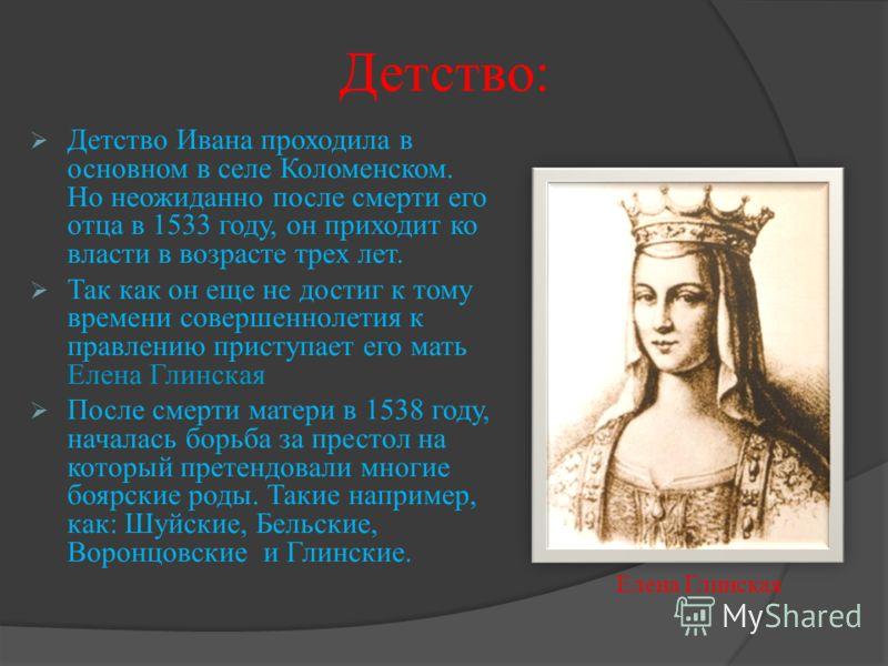 Детство: Детство Ивана проходила в основном в селе Коломенском. Но неожиданно после смерти его отца в 1533 году, он приходит ко власти в возрасте трех лет. Так как он еще не достиг к тому времени совершеннолетия к правлению приступает его мать Елена