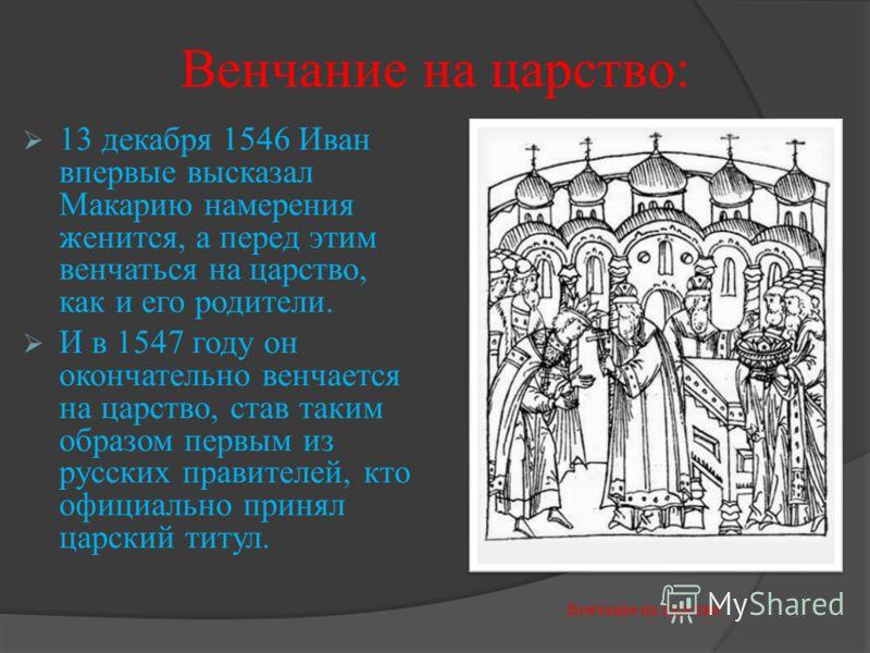 Венчание на царство: 13 декабря 1546 Иван впервые высказал Макарию намерения женится, а перед этим венчаться на царство, как и его родители. И в 1547 году он окончательно венчается на царство, став таким образом первым из русских правителей, кто офиц