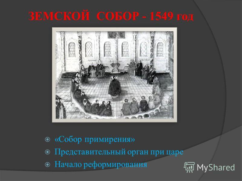 ЗЕМСКОЙ СОБОР - 1549 год «Собор примирения» Представительный орган при царе Начало реформирования