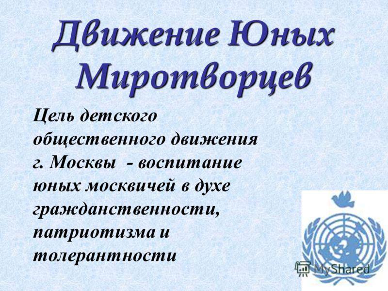 Движение Юных Миротворцев Цель детского общественного движения г. Москвы - воспитание юных москвичей в духе гражданственности, патриотизма и толерантности