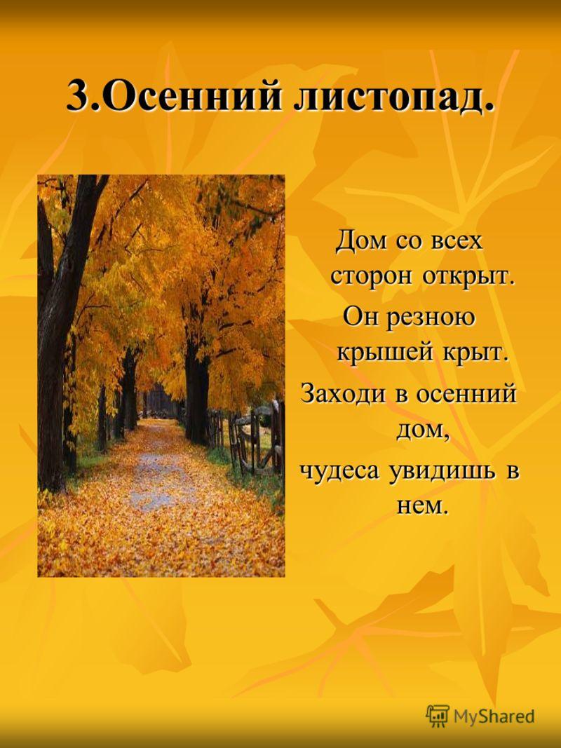 3.Осенний листопад. Дом со всех сторон открыт. Он резною крышей крыт. Заходи в осенний дом, чудеса увидишь в нем.