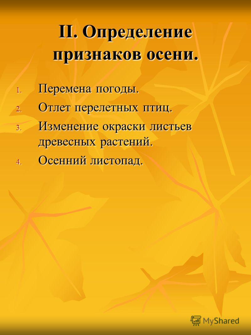 II. Определение признаков осени. 1. Перемена погоды. 2. Отлет перелетных птиц. 3. Изменение окраски листьев древесных растений. 4. Осенний листопад.