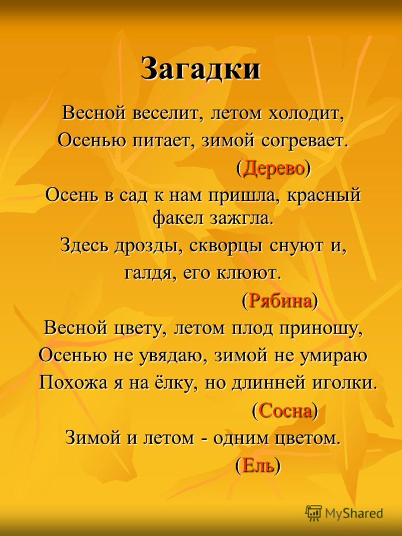 Загадки Весной веселит, летом холодит, Осенью питает, зимой согревает. (Дерево) (Дерево) Осень в сад к нам пришла, красный факел зажгла. Здесь дрозды, скворцы снуют и, галдя, его клюют. (Рябина) (Рябина) Весной цвету, летом плод приношу, Осенью не ув