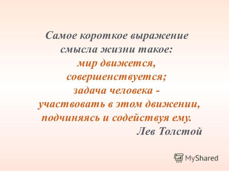 Самое короткое выражение смысла жизни такое: мир движется, совершенствуется; задача человека - участвовать в этом движении, подчиняясь и содействуя ему. Лев Толстой