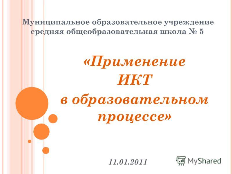 Муниципальное образовательное учреждение средняя общеобразовательная школа 5 «Применение ИКТ в образовательном процессе» 11.01.2011