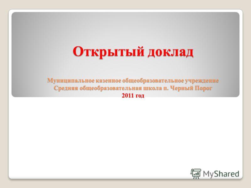 Открытый доклад Муниципальное казенное общеобразовательное учреждение Средняя общеобразовательная школа п. Черный Порог 2011 год