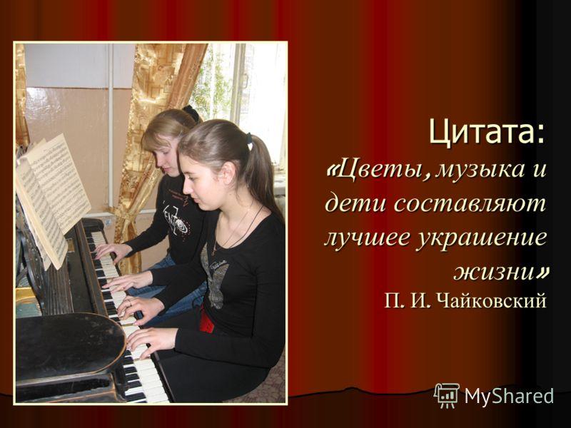 Цитата: «Цветы, музыка и дети составляют лучшее украшение жизни» П. И. Чайковский