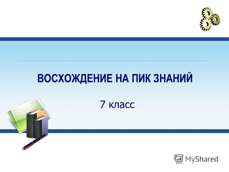ВОСХОЖДЕНИЕ НА ПИК ЗНАНИЙ 7 класс