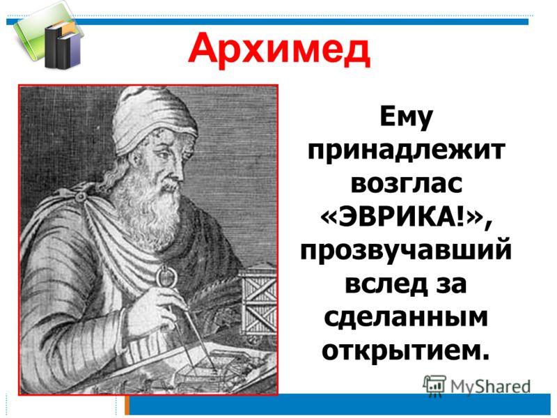 Архимед Ему принадлежит возглас «ЭВРИКА!», прозвучавший вслед за сделанным открытием.