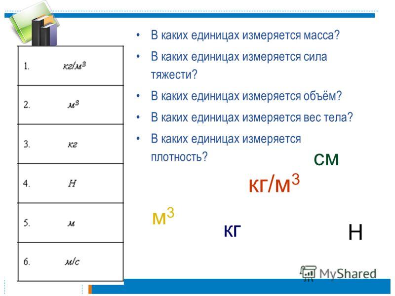 В каких единицах измеряется масса? В каких единицах измеряется сила тяжести? В каких единицах измеряется объём? В каких единицах измеряется вес тела? В каких единицах измеряется плотность? кг Н м3м3 кг/м 3 см