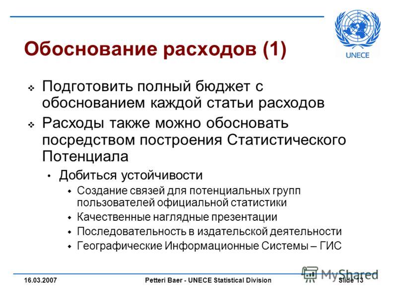 Petteri Baer - UNECE Statistical Division Slide 1316.03.2007 Обоснование расходов (1) Подготовить полный бюджет с обоснованием каждой статьи расходов Расходы также можно обосновать посредством построения Статистического Потенциала Добиться устойчивос