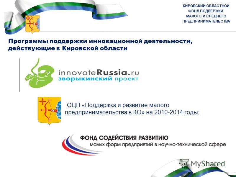 КИРОВСКИЙ ОБЛАСТНОЙ ФОНД ПОДДЕРЖКИ МАЛОГО И СРЕДНЕГО ПРЕДПРИНИМАТЕЛЬСТВА Программы поддержки инновационной деятельности, действующие в Кировской области ОЦП «Поддержка и развитие малого предпринимательства в КО» на 2010-2014 годы;