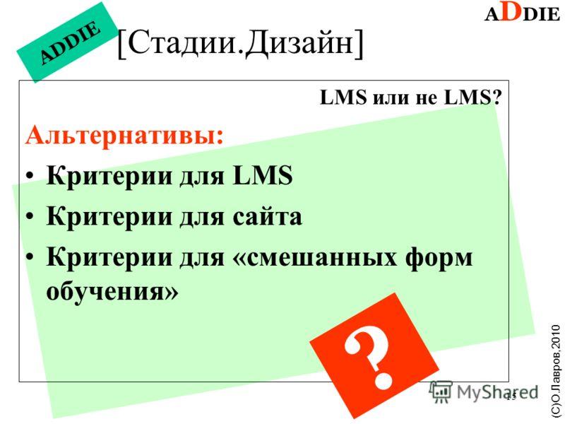 15 ADDIE [Стадии.Дизайн] LMS или не LMS? Альтернативы: Критерии для LMS Критерии для сайта Критерии для «смешанных форм обучения» A D DIE (С)О.Лавров,2010 ?