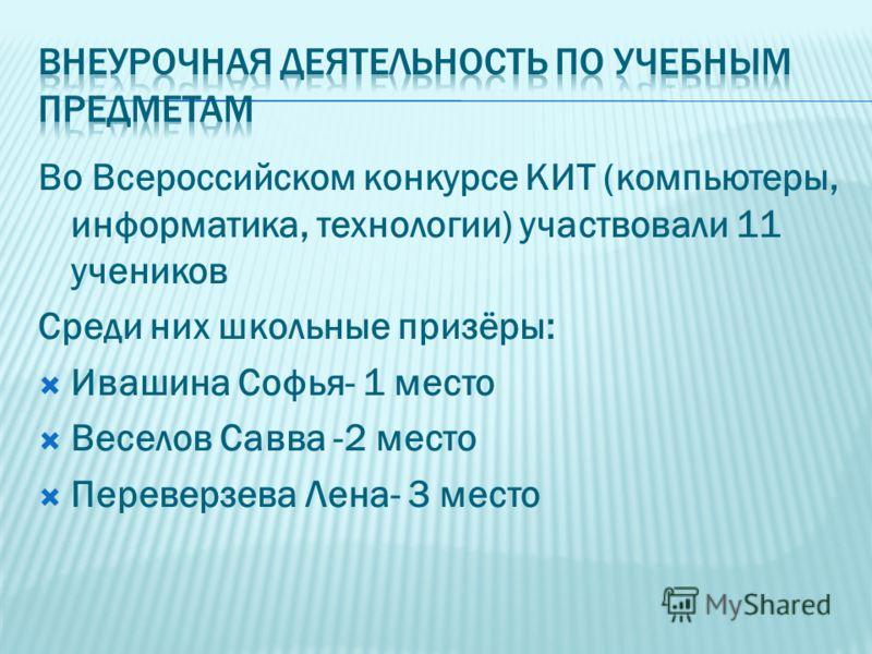 Во Всероссийском конкурсе КИТ (компьютеры, информатика, технологии) участвовали 11 учеников Среди них школьные призёры: Ивашина Софья- 1 место Веселов Савва -2 место Переверзева Лена- 3 место