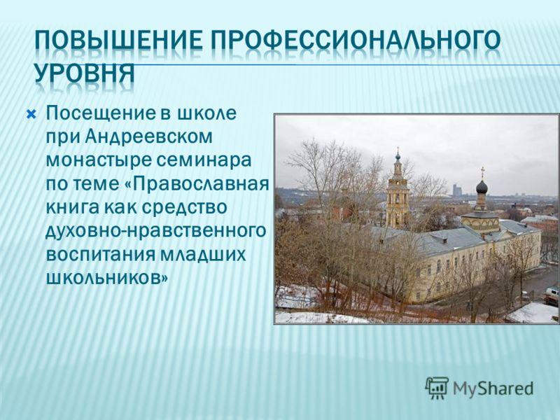 Посещение в школе при Андреевском монастыре семинара по теме «Православная книга как средство духовно-нравственного воспитания младших школьников»