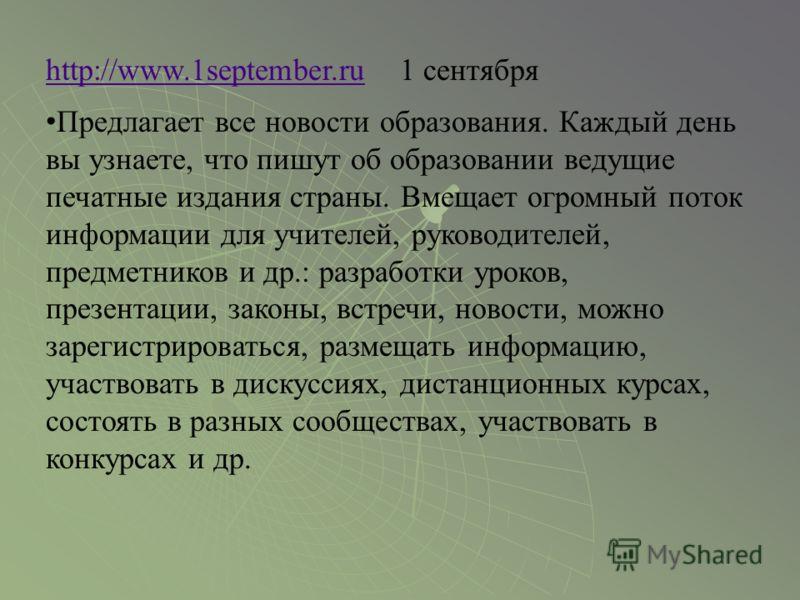 http://www.1september.ruhttp://www.1september.ru 1 сентября Предлагает все новости образования. Каждый день вы узнаете, что пишут об образовании ведущие печатные издания страны. Вмещает огромный поток информации для учителей, руководителей, предметни