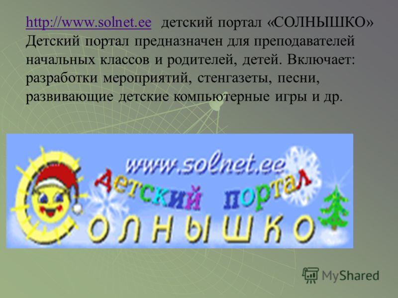 http://www.solnet.eehttp://www.solnet.ee детский портал «СОЛНЫШКО» Детский портал предназначен для преподавателей начальных классов и родителей, детей. Включает: разработки мероприятий, стенгазеты, песни, развивающие детские компьютерные игры и др.