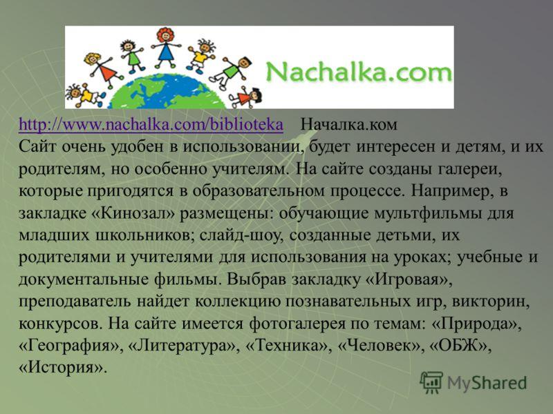 http://www.nachalka.com/bibliotekahttp://www.nachalka.com/biblioteka Началка.ком Сайт очень удобен в использовании, будет интересен и детям, и их родителям, но особенно учителям. На сайте созданы галереи, которые пригодятся в образовательном процессе