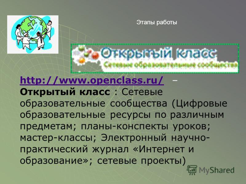 http://www.openclass.ru/http://www.openclass.ru/ – Открытый класс : Сетевые образовательные сообщества (Цифровые образовательные ресурсы по различным предметам; планы-конспекты уроков; мастер-классы; Электронный научно- практический журнал «Интернет