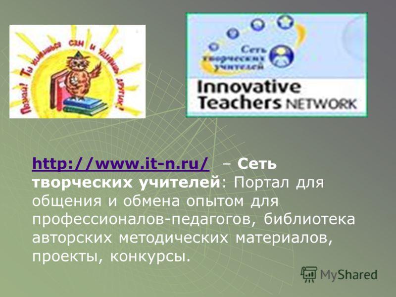 http://www.it-n.ru/http://www.it-n.ru/ – Сеть творческих учителей: Портал для общения и обмена опытом для профессионалов-педагогов, библиотека авторских методических материалов, проекты, конкурсы.