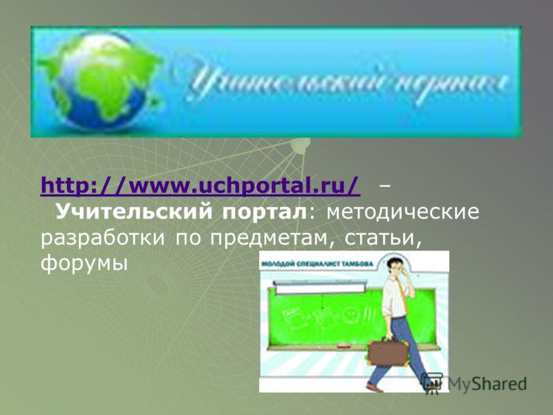 http://www.uchportal.ru/http://www.uchportal.ru/ – Учительский портал: методические разработки по предметам, статьи, форумы