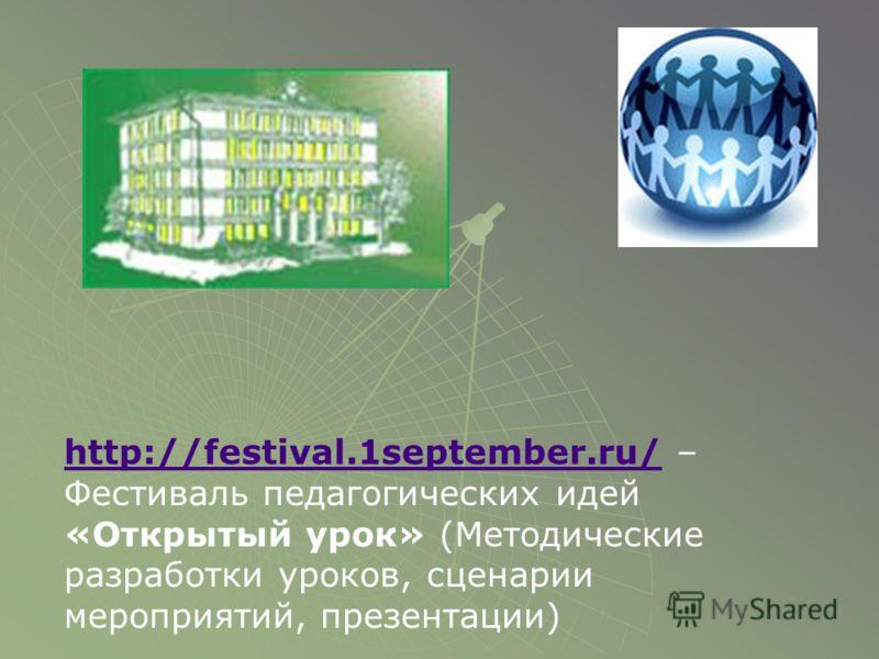 http://festival.1september.ru/http://festival.1september.ru/ – Фестиваль педагогических идей «Открытый урок» (Методические разработки уроков, сценарии мероприятий, презентации)